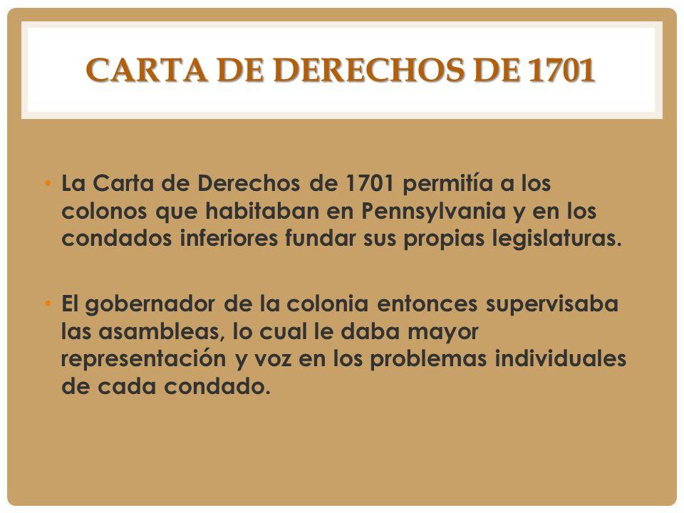 CARTA DE DERECHOS DE 1701 La Carta de Derechos de 1701 permitía a los colonos que habitaban en Pennsylvania y en los condados inferiores fundar sus pr
