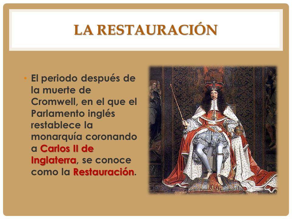 LA RESTAURACIÓN Carlos II de Inglaterra Restauración El periodo después de la muerte de Cromwell, en el que el Parlamento inglés restablece la monarqu