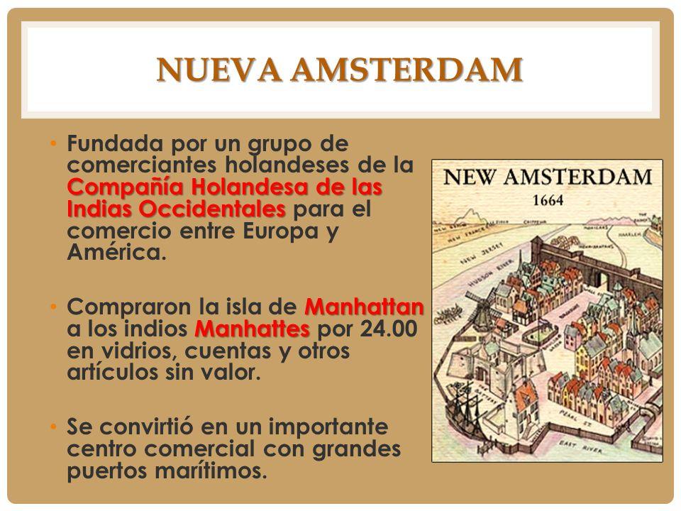 NUEVA AMSTERDAM Compañía Holandesa de las Indias Occidentales Fundada por un grupo de comerciantes holandeses de la Compañía Holandesa de las Indias O