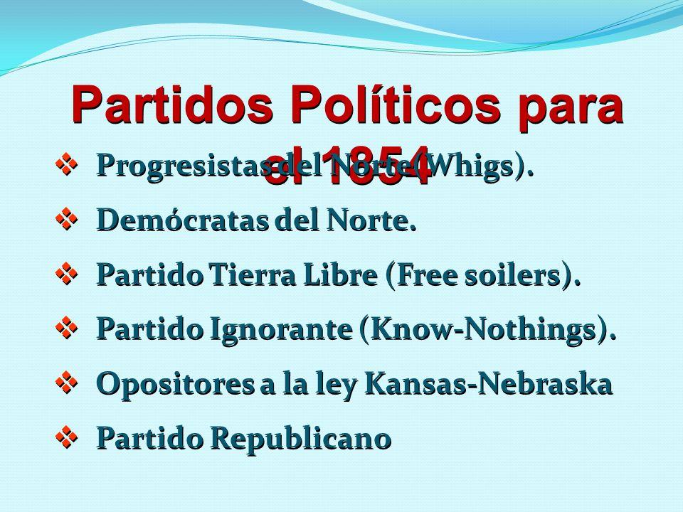 Partidos Políticos para el 1854 Progresistas del Norte(Whigs). Demócratas del Norte. Partido Tierra Libre (Free soilers). Partido Ignorante (Know-Noth