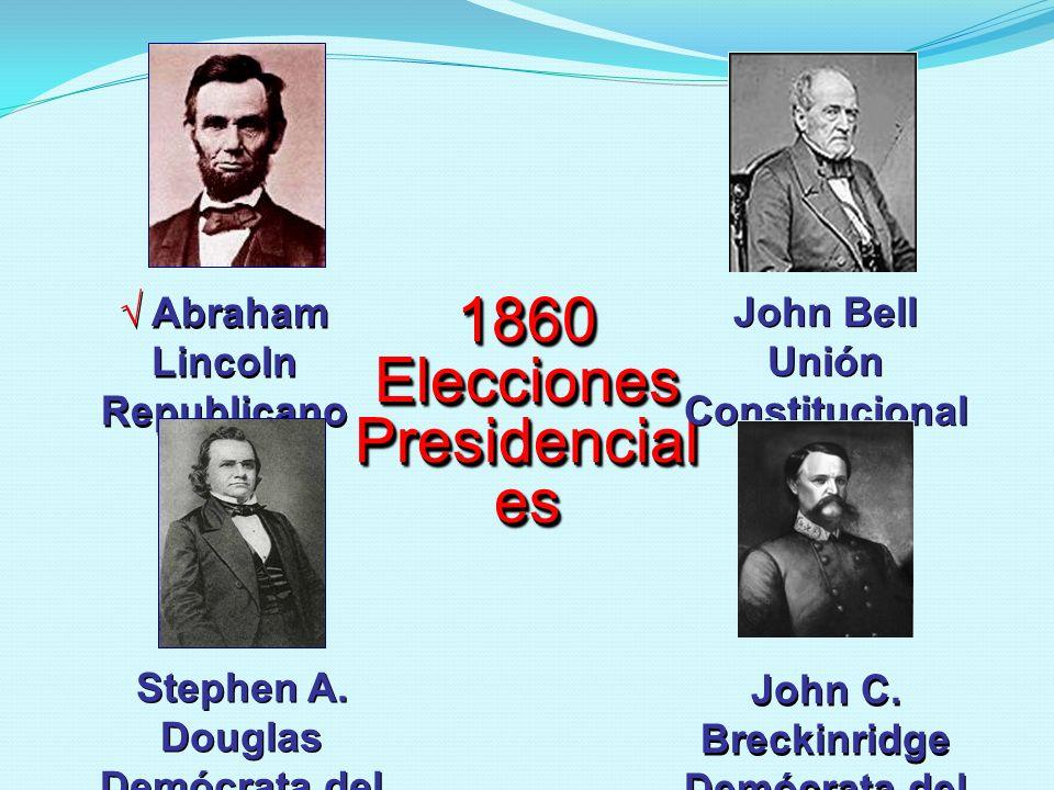 1860 Elecciones Presidencial es Abraham Lincoln Republicano John Bell Unión Constitucional Stephen A. Douglas Demócrata del Norte John C. Breckinridge