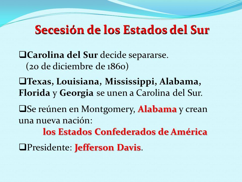 Secesión de los Estados del Sur Carolina del Sur decide separarse. (20 de diciembre de 1860) Texas, Louisiana, Mississippi, Alabama, Florida y Georgia
