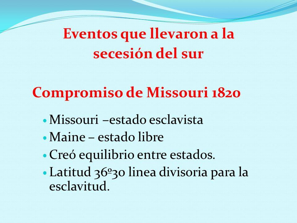 Eventos que llevaron a la secesión del sur Compromiso de Missouri 1820 Missouri –estado esclavista Maine – estado libre Creó equilibrio entre estados.