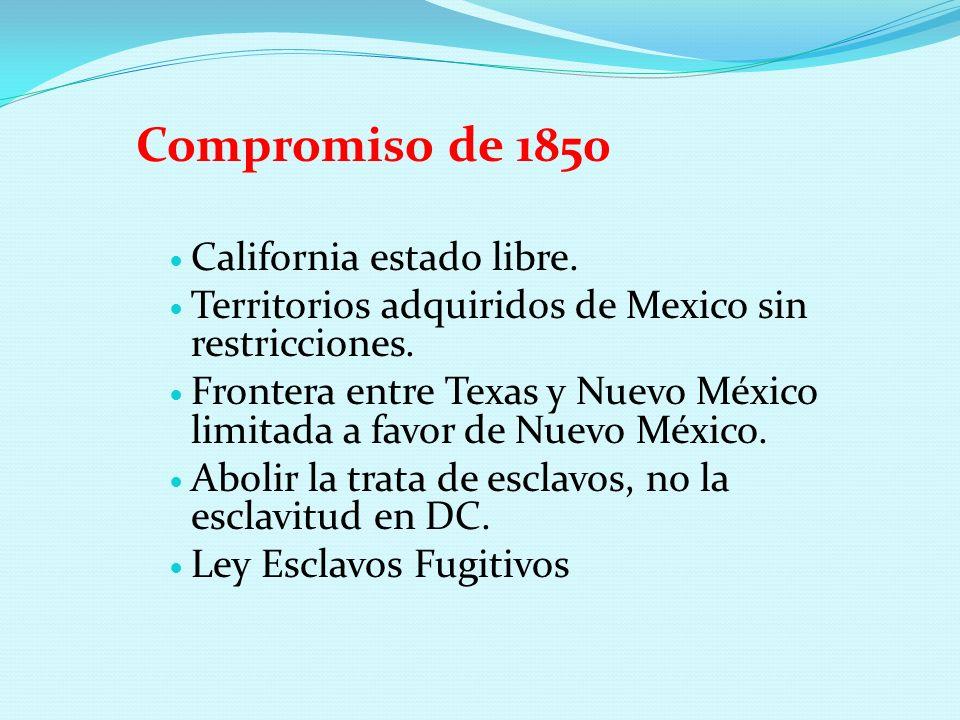 Compromiso de 1850 California estado libre. Territorios adquiridos de Mexico sin restricciones. Frontera entre Texas y Nuevo México limitada a favor d