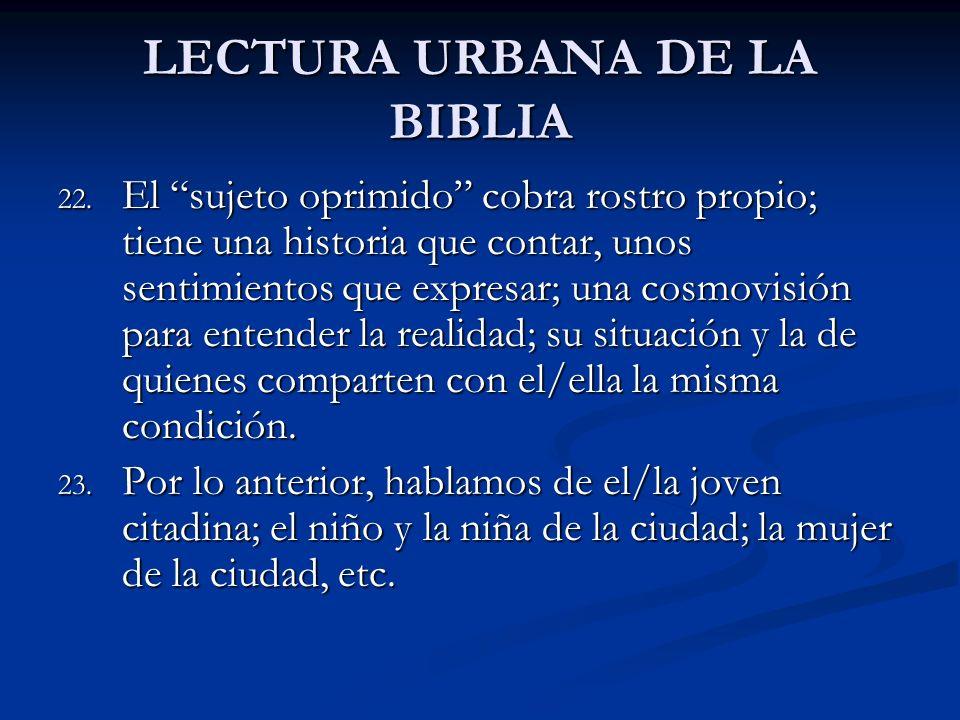 LECTURA URBANA DE LA BIBLIA 22. El sujeto oprimido cobra rostro propio; tiene una historia que contar, unos sentimientos que expresar; una cosmovisión