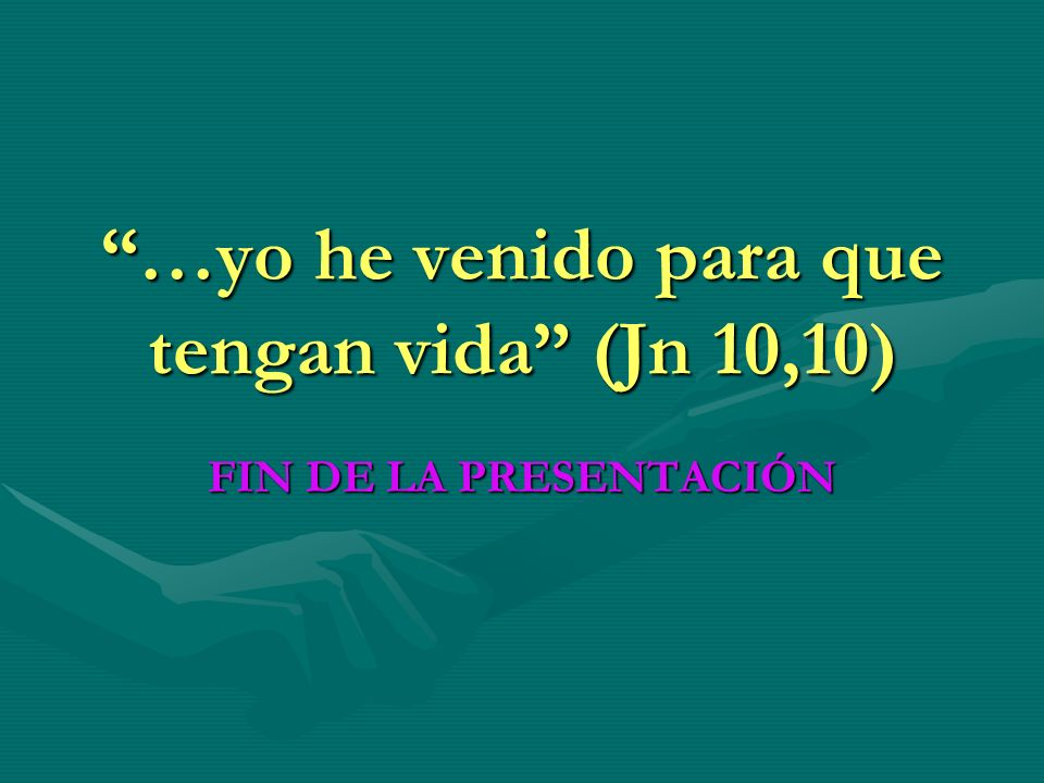 …yo he venido para que tengan vida (Jn 10,10) FIN DE LA PRESENTACIÓN