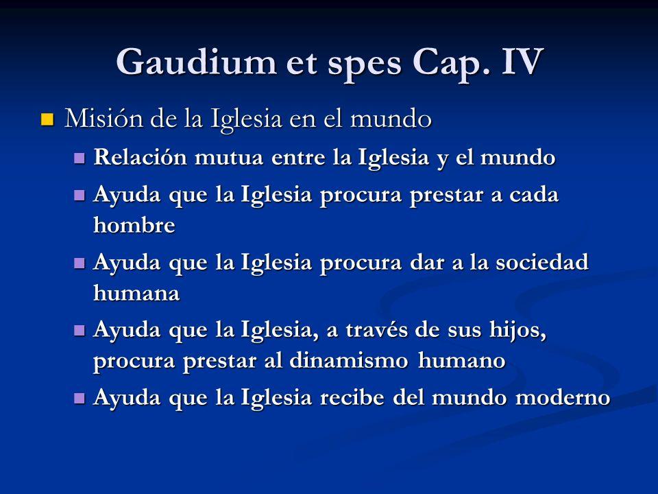 Gaudium et spes Cap. IV Misión de la Iglesia en el mundo Misión de la Iglesia en el mundo Relación mutua entre la Iglesia y el mundo Relación mutua en