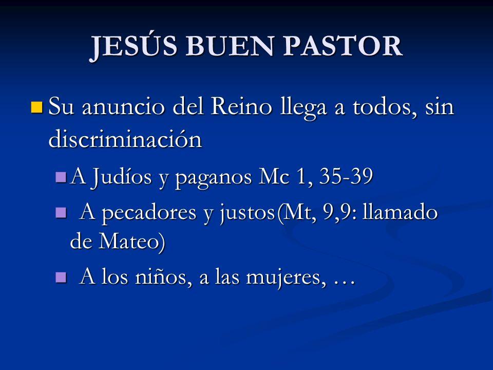 JESÚS BUEN PASTOR Su anuncio del Reino llega a todos, sin discriminación Su anuncio del Reino llega a todos, sin discriminación A Judíos y paganos Mc