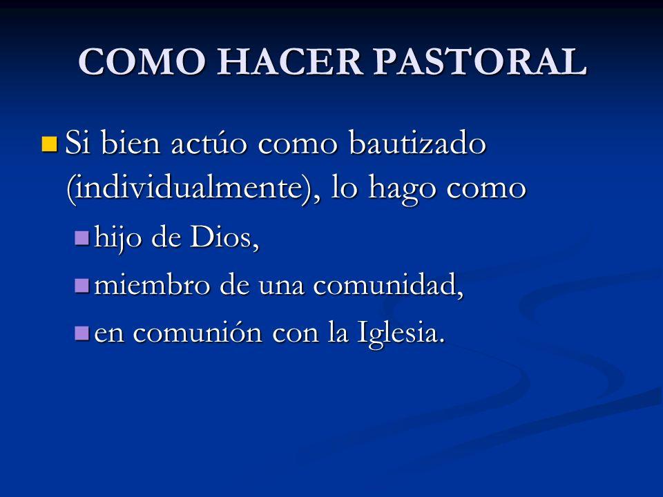 COMO HACER PASTORAL Si bien actúo como bautizado (individualmente), lo hago como Si bien actúo como bautizado (individualmente), lo hago como hijo de
