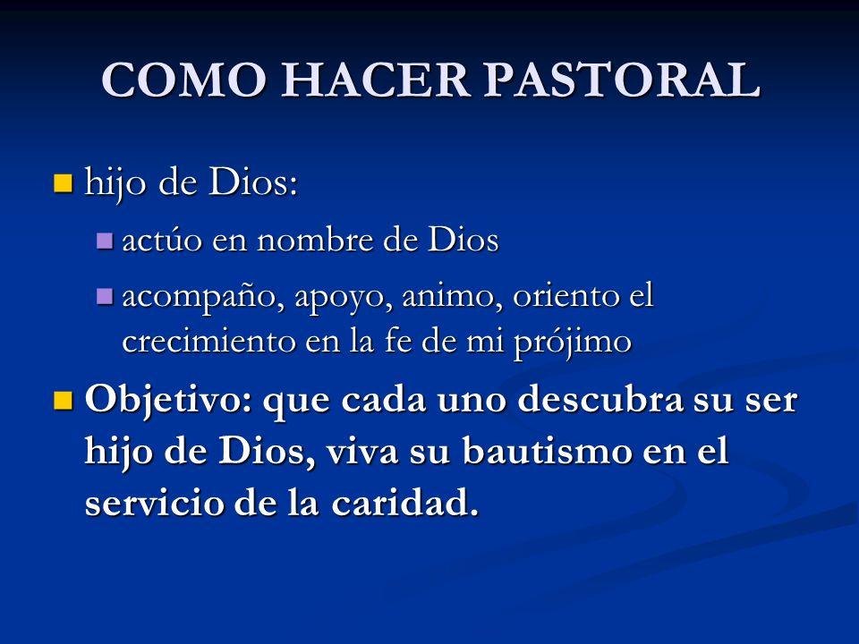 COMO HACER PASTORAL hijo de Dios: hijo de Dios: actúo en nombre de Dios actúo en nombre de Dios acompaño, apoyo, animo, oriento el crecimiento en la f