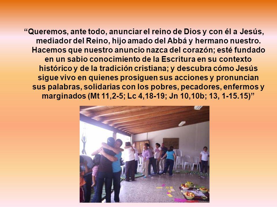 Queremos, ante todo, anunciar el reino de Dios y con él a Jesús, mediador del Reino, hijo amado del Abbá y hermano nuestro. Hacemos que nuestro anunci