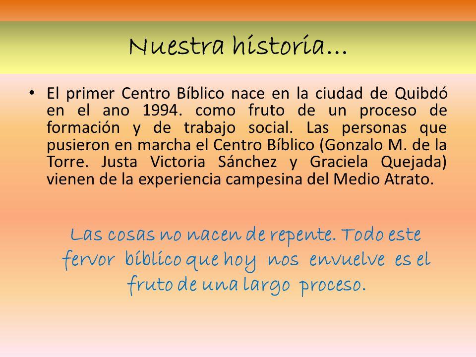 Nuestra historia… El primer Centro Bíblico nace en la ciudad de Quibdó en el ano 1994. como fruto de un proceso de formación y de trabajo social. Las