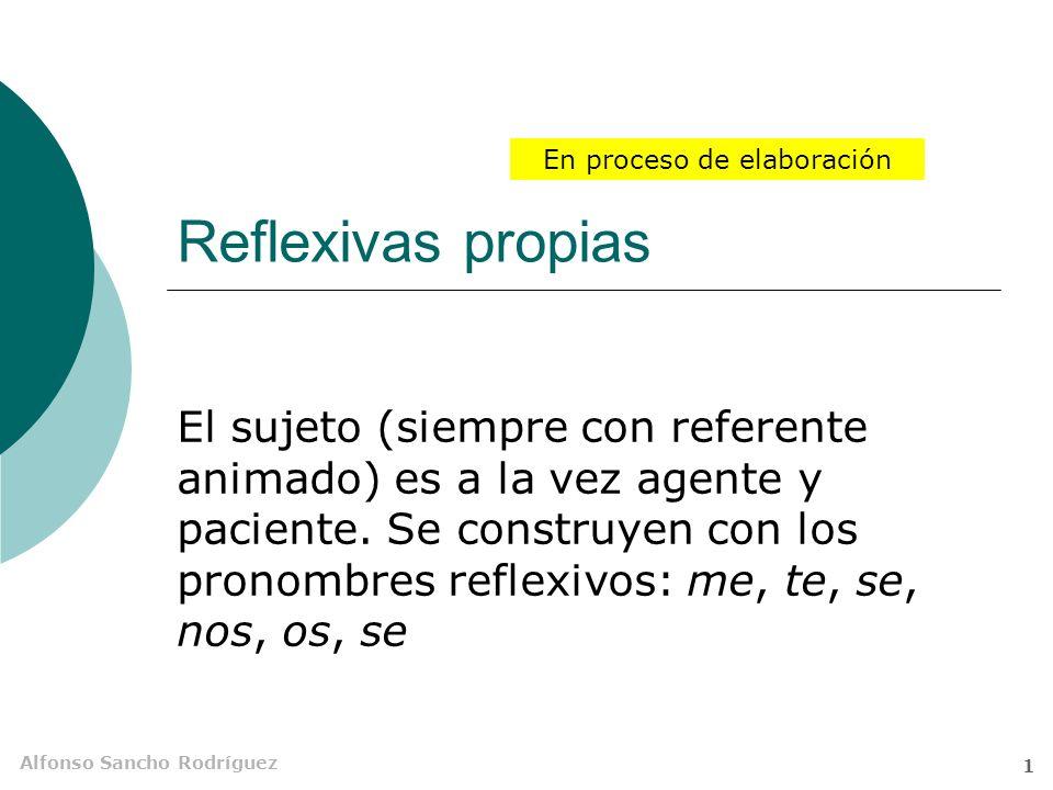 Alfonso Sancho Rodríguez 1 Reflexivas propias El sujeto (siempre con referente animado) es a la vez agente y paciente.