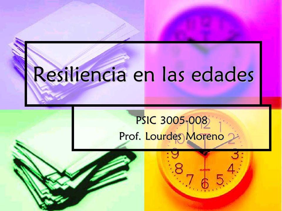 Resiliencia en las edades PSIC 3005-008 Prof. Lourdes Moreno