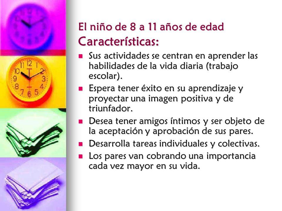 El niño de 8 a 11 años de edad Características: Sus actividades se centran en aprender las habilidades de la vida diaria (trabajo escolar). Sus activi