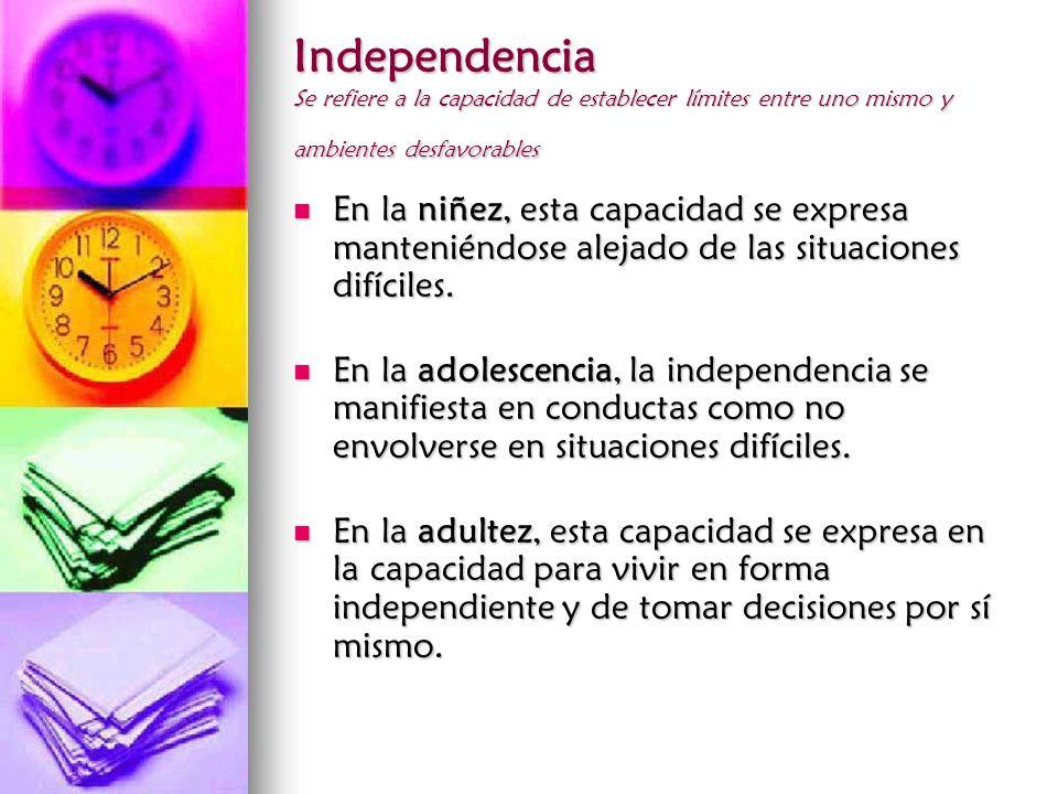 Independencia Se refiere a la capacidad de establecer límites entre uno mismo y ambientes desfavorables En la niñez, esta capacidad se expresa manteni