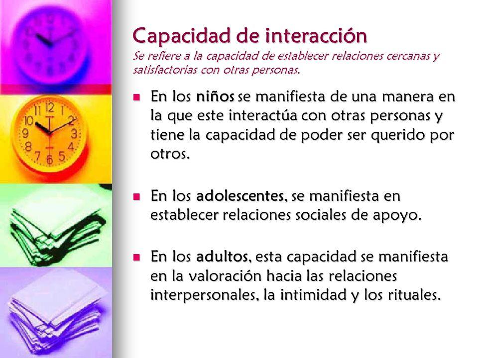Capacidad de interacción Se refiere a la capacidad de establecer relaciones cercanas y satisfactorias con otras personas. En los niños se manifiesta d
