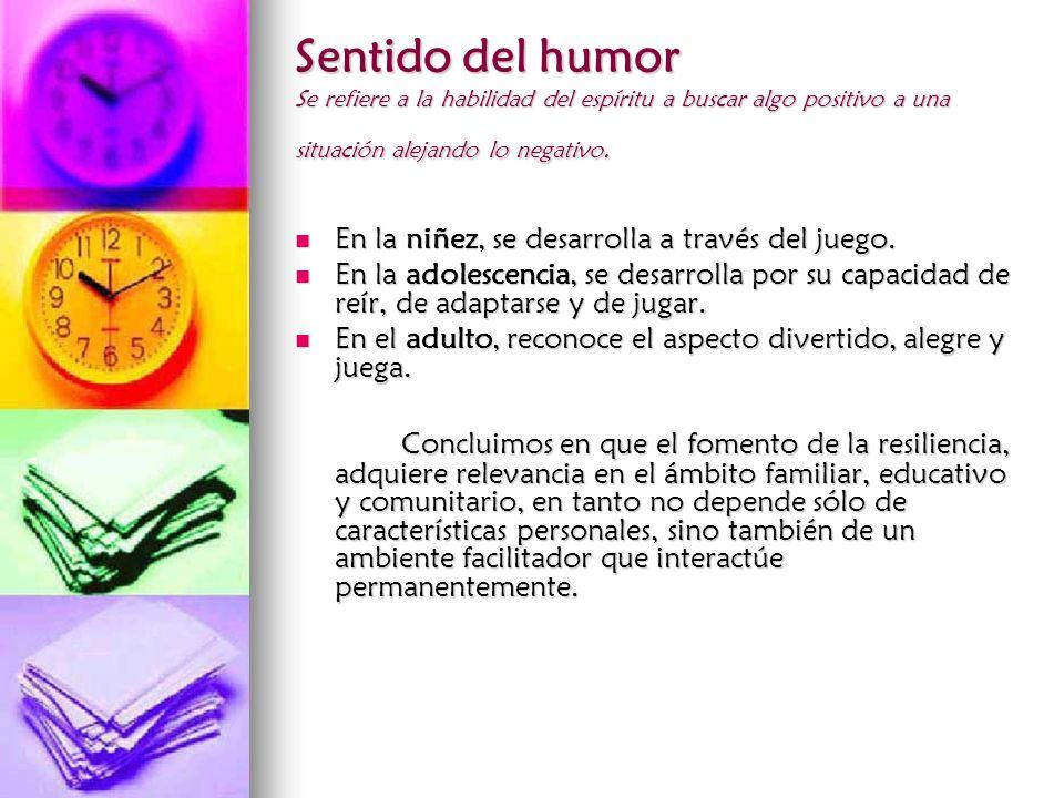 Sentido del humor Se refiere a la habilidad del espíritu a buscar algo positivo a una situación alejando lo negativo. En la niñez, se desarrolla a tra