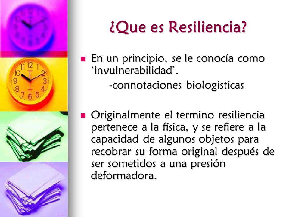 ¿Que es Resiliencia? En un principio, se le conocía como invulnerabilidad. En un principio, se le conocía como invulnerabilidad. -connotaciones biolog