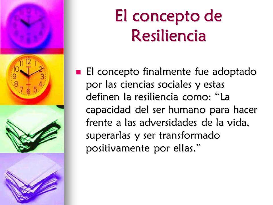 El concepto de Resiliencia El concepto finalmente fue adoptado por las ciencias sociales y estas definen la resiliencia como: La capacidad del ser hum
