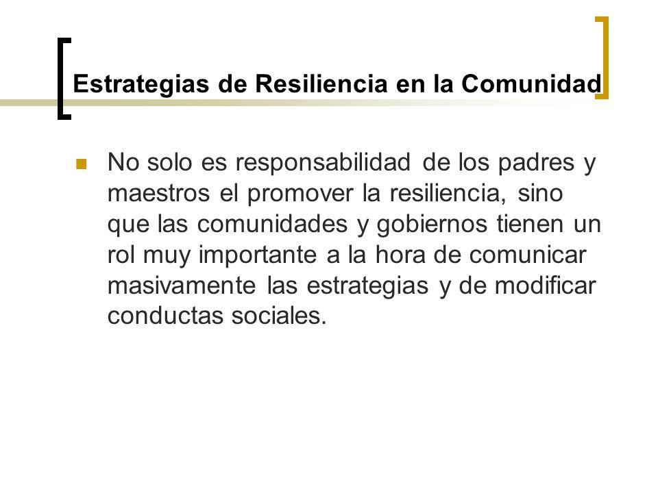 Estrategias de Resiliencia en la Comunidad No solo es responsabilidad de los padres y maestros el promover la resiliencia, sino que las comunidades y