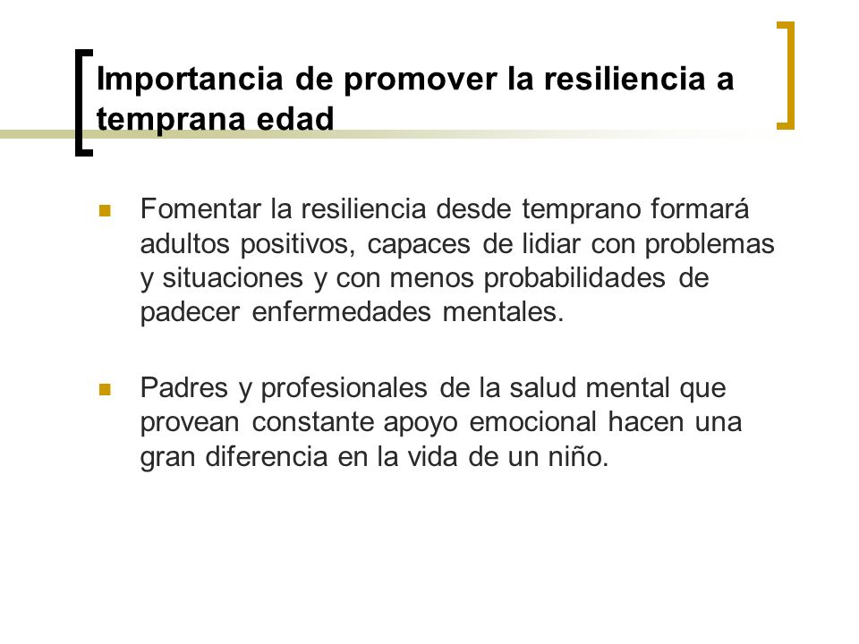 Importancia de promover la resiliencia a temprana edad Fomentar la resiliencia desde temprano formará adultos positivos, capaces de lidiar con problem
