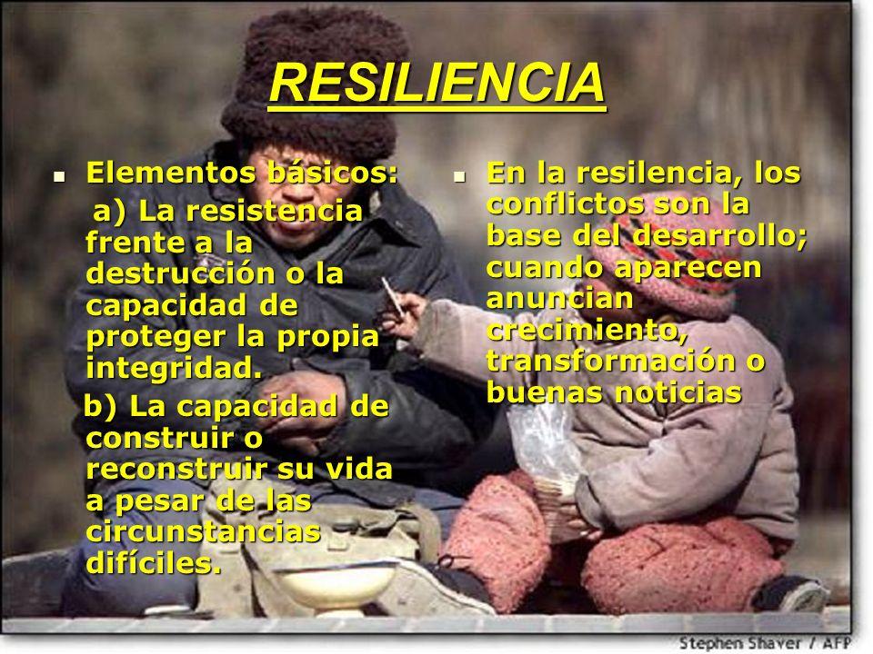 RESILIENCIA Elementos básicos: Elementos básicos: a) La resistencia frente a la destrucción o la capacidad de proteger la propia integridad. a) La res