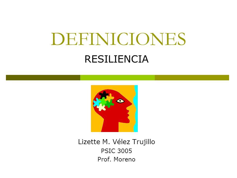 DEFINICIONES RESILIENCIA Lizette M. Vélez Trujillo PSIC 3005 Prof. Moreno
