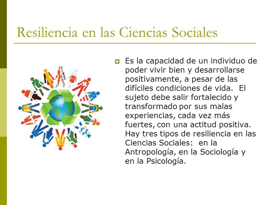 Resiliencia en las Ciencias Sociales Es la capacidad de un individuo de poder vivir bien y desarrollarse positivamente, a pesar de las difíciles condi