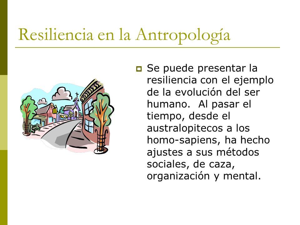 Resiliencia en la Antropología Se puede presentar la resiliencia con el ejemplo de la evolución del ser humano. Al pasar el tiempo, desde el australop