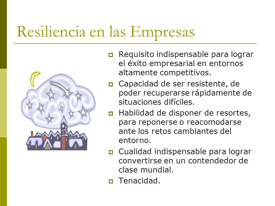 Resiliencia en las Empresas Requisito indispensable para lograr el éxito empresarial en entornos altamente competitivos. Capacidad de ser resistente,