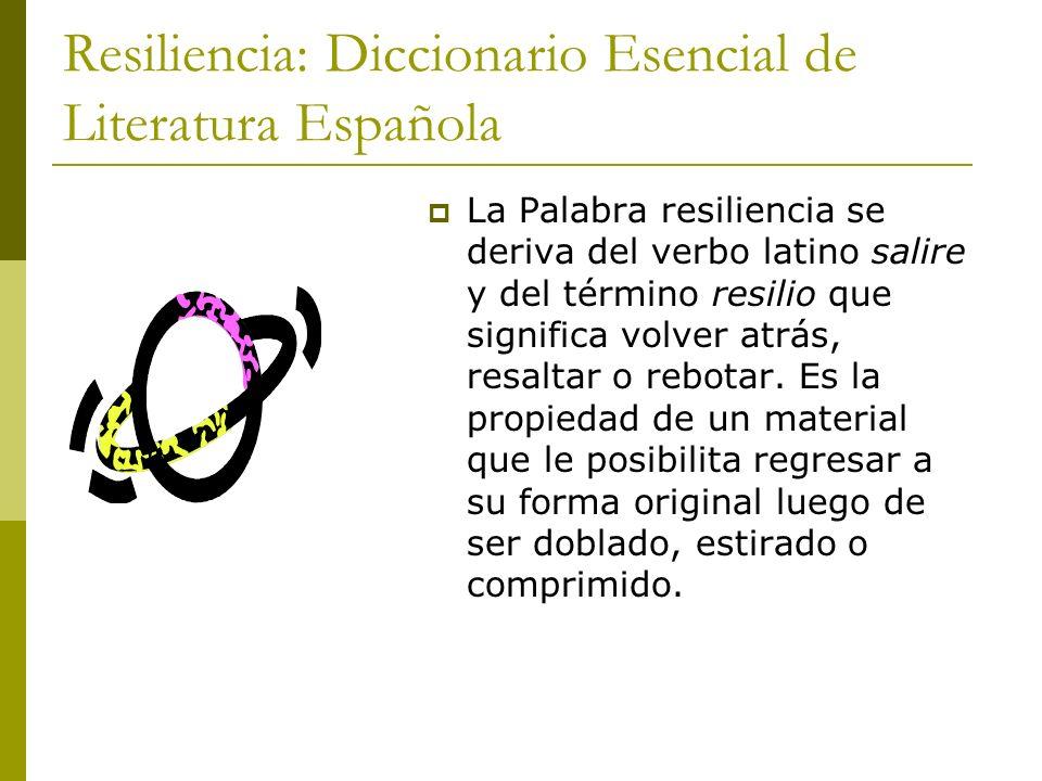 Resiliencia: Diccionario Esencial de Literatura Española La Palabra resiliencia se deriva del verbo latino salire y del término resilio que significa