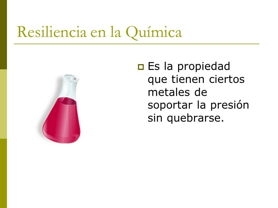 Resiliencia en la Química Es la propiedad que tienen ciertos metales de soportar la presión sin quebrarse.