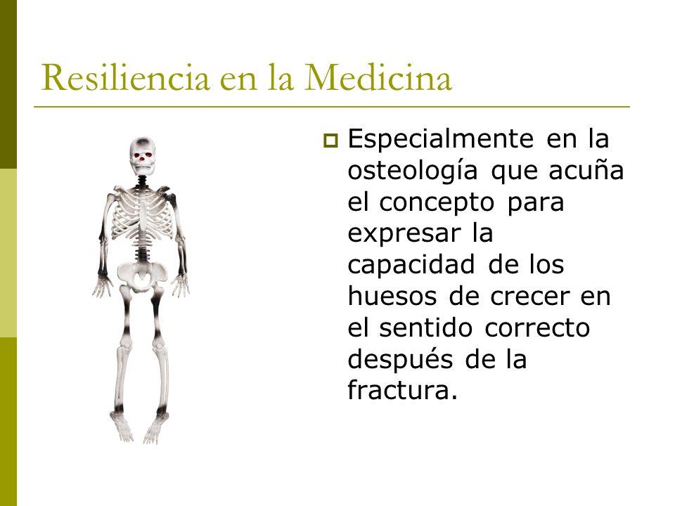 Resiliencia en la Medicina Especialmente en la osteología que acuña el concepto para expresar la capacidad de los huesos de crecer en el sentido corre