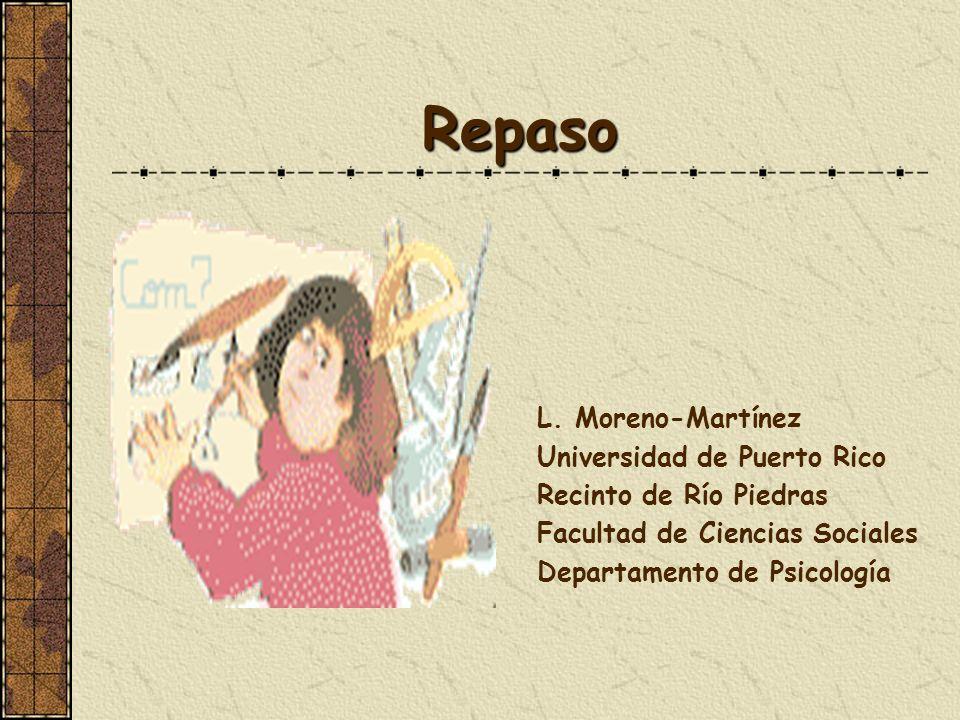 Repaso L. Moreno-Martínez Universidad de Puerto Rico Recinto de Río Piedras Facultad de Ciencias Sociales Departamento de Psicología