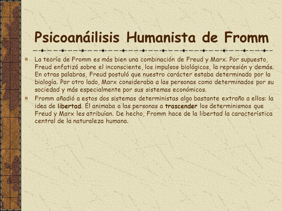 Psicoanáilisis Humanista de Fromm La teoría de Fromm es más bien una combinación de Freud y Marx. Por supuesto, Freud enfatizó sobre el inconsciente,