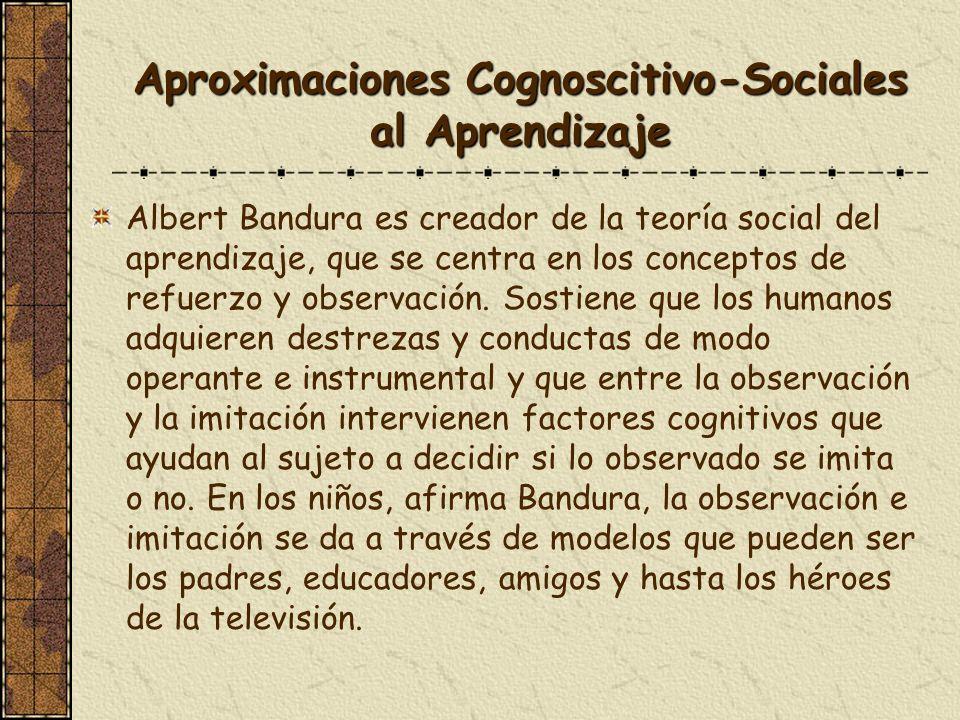 Aproximaciones Cognoscitivo-Sociales al Aprendizaje Albert Bandura es creador de la teoría social del aprendizaje, que se centra en los conceptos de r