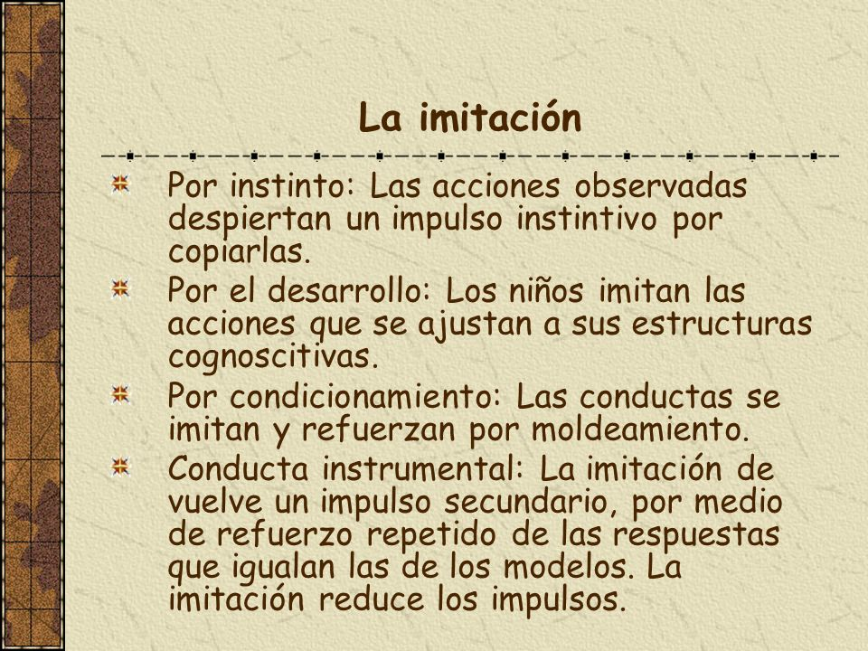 La imitación Por instinto: Las acciones observadas despiertan un impulso instintivo por copiarlas. Por el desarrollo: Los niños imitan las acciones qu