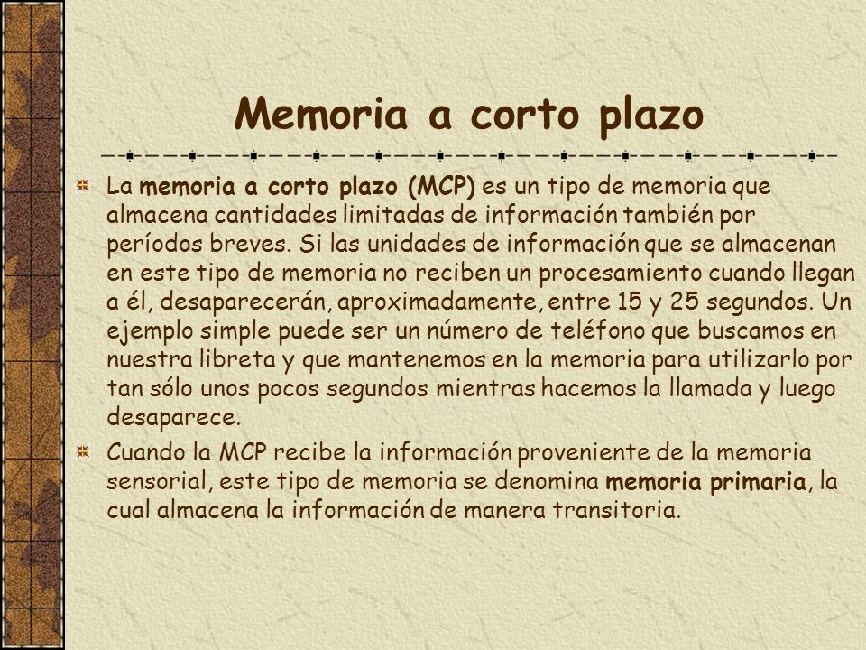 Memoria a corto plazo La memoria a corto plazo (MCP) es un tipo de memoria que almacena cantidades limitadas de información también por períodos breve