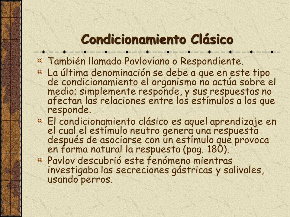 Condicionamiento Clásico También llamado Pavloviano o Respondiente. La última denominación se debe a que en este tipo de condicionamiento el organismo