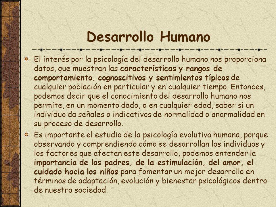 Desarrollo Humano El interés por la psicología del desarrollo humano nos proporciona datos, que muestran las características y rangos de comportamient