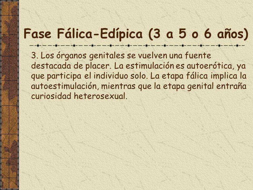 Fase Fálica-Edípica (3 a 5 o 6 años) 3. Los órganos genitales se vuelven una fuente destacada de placer. La estimulación es autoerótica, ya que partic