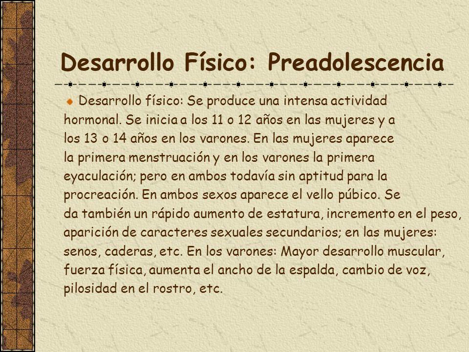 Desarrollo Físico: Preadolescencia Desarrollo físico: Se produce una intensa actividad hormonal. Se inicia a los 11 o 12 años en las mujeres y a los 1