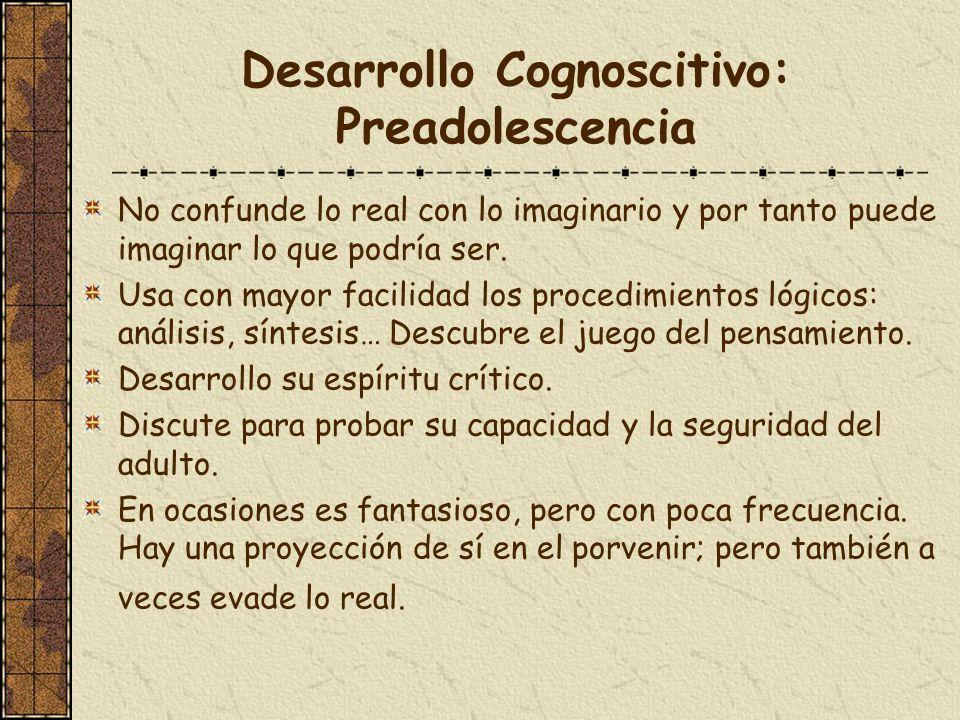Desarrollo Cognoscitivo: Preadolescencia No confunde lo real con lo imaginario y por tanto puede imaginar lo que podría ser. Usa con mayor facilidad l
