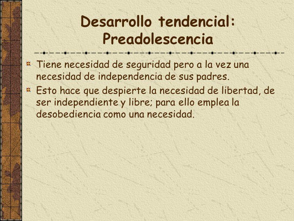 Desarrollo tendencial: Preadolescencia Tiene necesidad de seguridad pero a la vez una necesidad de independencia de sus padres. Esto hace que despiert