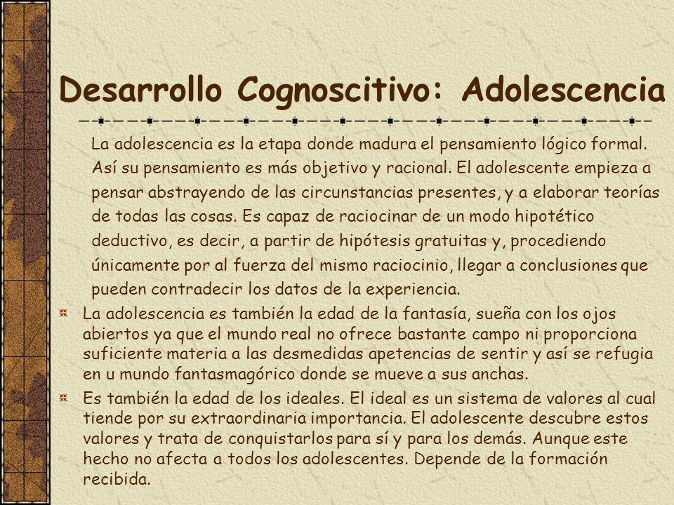 Desarrollo Cognoscitivo: Adolescencia La adolescencia es la etapa donde madura el pensamiento lógico formal. Así su pensamiento es más objetivo y raci