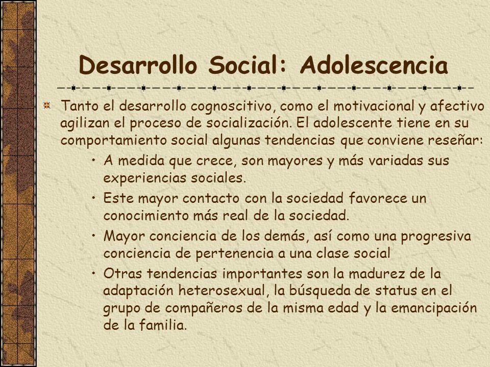 Desarrollo Social: Adolescencia Tanto el desarrollo cognoscitivo, como el motivacional y afectivo agilizan el proceso de socialización. El adolescente