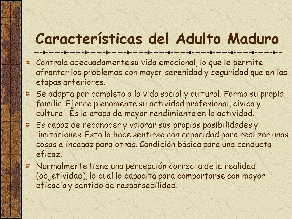 Características del Adulto Maduro Controla adecuadamente su vida emocional, lo que le permite afrontar los problemas con mayor serenidad y seguridad q