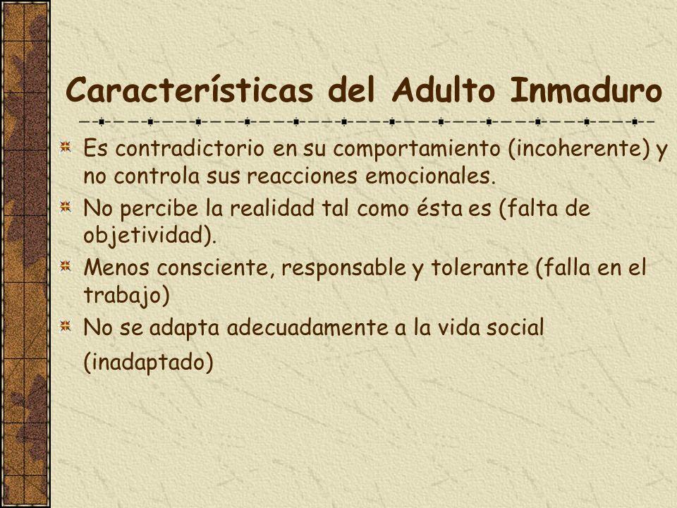Características del Adulto Inmaduro Es contradictorio en su comportamiento (incoherente) y no controla sus reacciones emocionales. No percibe la reali