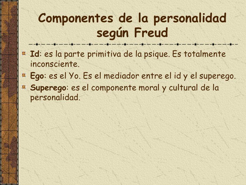 Componentes de la personalidad según Freud Id: es la parte primitiva de la psique. Es totalmente inconsciente. Ego: es el Yo. Es el mediador entre el